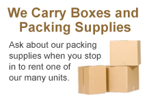 We Carry Boxes and Packing Supplies. Ask about our packing supplies when you stop in to rent one of our many units.